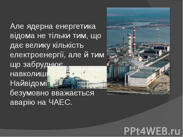 Але ядерна енергетика відома не тільки тим, що дає велику кількість електроенергії, але й тим що забруднює навколишнє середовище. Найвідомішим випадком, безумовно вважається аварію на ЧАЕС.