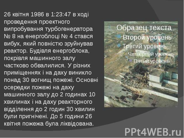 26 квітня 1986 в 1:23:47 в ході проведення проектного випробування турбогенератора № 8 на енергоблоці № 4 стався вибух, який повністю зруйнував реактор. Будівля енергоблока, покрівля машинного залу частково обвалилися. У різних приміщеннях і на даху…