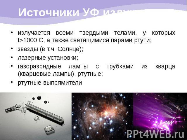 Источники УФ излучения: излучается всеми твердыми телами, у которых t>1000 С, а также светящимися парами ртути; звезды (в т.ч. Солнце); лазерные установки; газоразрядные лампы с трубками из кварца (кварцевые лампы), ртутные; ртутные выпрямители