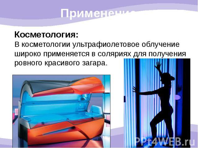 Косметология: В косметологии ультрафиолетовое облучение широко применяется в соляриях для получения ровного красивого загара.