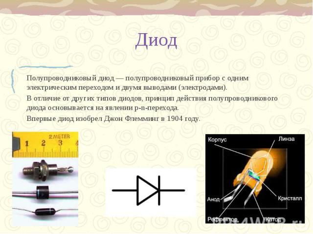 Диод Полупроводниковый диод — полупроводниковый прибор с одним электрическим переходом и двумя выводами (электродами). В отличие от других типов диодов, принцип действия полупроводникового диода основывается на явлении p-n-перехода. Впервые диод изо…