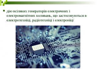 дію всіляких генераторів електричних і електромагнітних коливань, що застосовуют