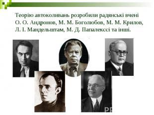 Теорію автоколивань розробили радянські вчені О. О. Андронов, М. М. Боголюбов, М