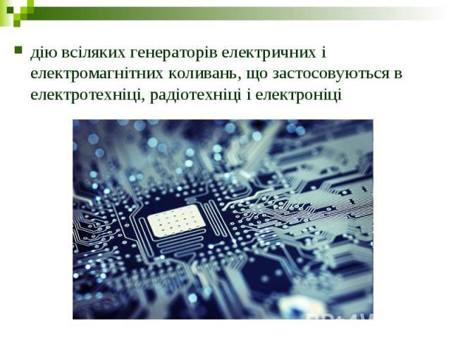 дію всіляких генераторів електричних і електромагнітних коливань, що застосовуються в електротехніці, радіотехніці і електроніці