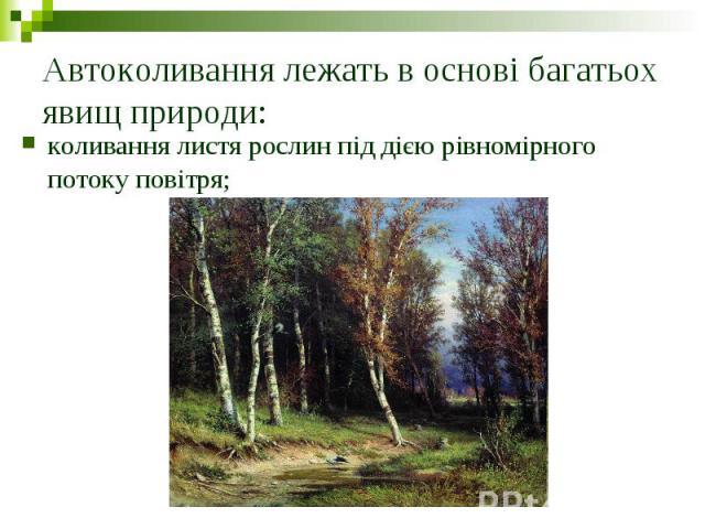 Автоколивання лежать в основі багатьох явищ природи: коливання листя рослин під дією рівномірного потоку повітря;