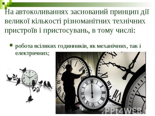 На автоколиваннях заснований принцип дії великої кількості різноманітних технічних пристроїв і пристосувань, в тому числі: робота всіляких годинників, як механічних, так і електричних;