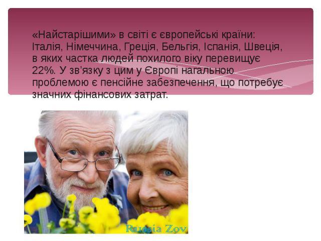«Найстарішими» в світі є європейські країни: Італія, Німеччина, Греція, Бельгія, Іспанія, Швеція, в яких частка людей похилого віку перевищує 22%. У зв'язку з цим у Європі нагальною проблемою є пенсійне забезпечення, що потребує значних фінансових з…