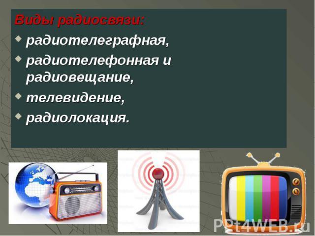 Виды радиосвязи: Виды радиосвязи: радиотелеграфная, радиотелефонная и радиовещание, телевидение, радиолокация.