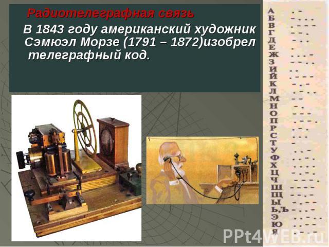 Радиотелеграфная связь Радиотелеграфная связь В 1843 году американский художник Сэмюэл Морзе (1791 – 1872)изобрел телеграфный код.