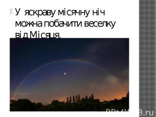 У яскраву місячну ніч можна побачити веселку відМісяця. У яскраву місячну