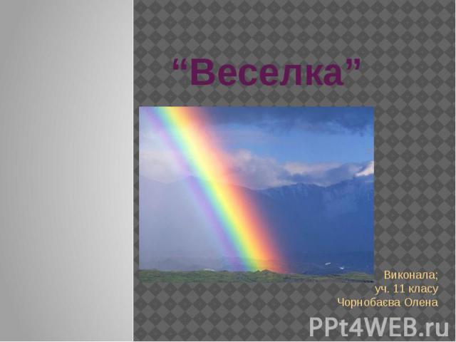 """""""Веселка"""" Виконала; уч. 11 класу Чорнобаєва Олена"""