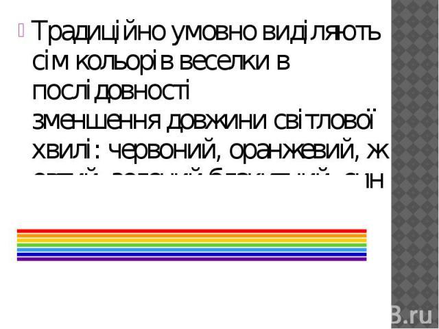 Традиційно умовно виділяють сім кольорів веселки в послідовності зменшеннядовжини світлової хвилі:червоний,оранжевий,жовтий,зелений,блакитний,синій,фіолетовий. Традиційно умовно виділяють сім кольорів веселк…