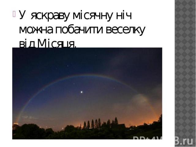 У яскраву місячну ніч можна побачити веселку відМісяця. У яскраву місячну ніч можна побачити веселку відМісяця.