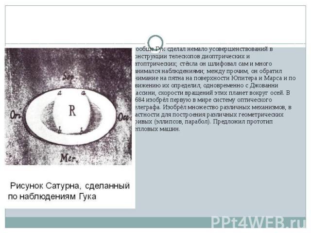Вообще Гук сделал немало усовершенствований в конструкции телескопов диоптрических и катоптрических; стёкла он шлифовал сам и много занимался наблюдениями; между прочим, он обратил внимание на пятна на поверхности Юпитера и Марса и по движению их оп…