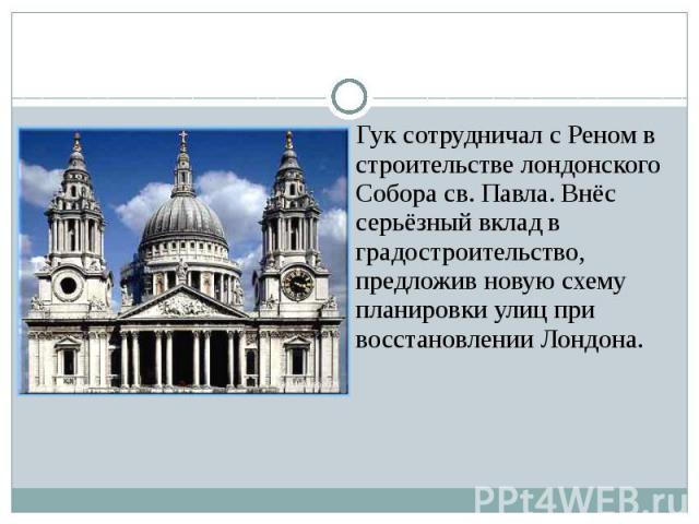 Гук сотрудничал с Реном в строительстве лондонского Собора св. Павла. Внёс серьёзный вклад в градостроительство, предложив новую схему планировки улиц при восстановлении Лондона.