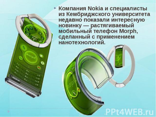 Компания Nokia и специалисты из Кембриджского университета недавно показали интересную новинку — растягиваемый мобильный телефон Morph, сделанный с применением нанотехнологий. Компания Nokia и специалисты из Кембриджского университета недавно показа…