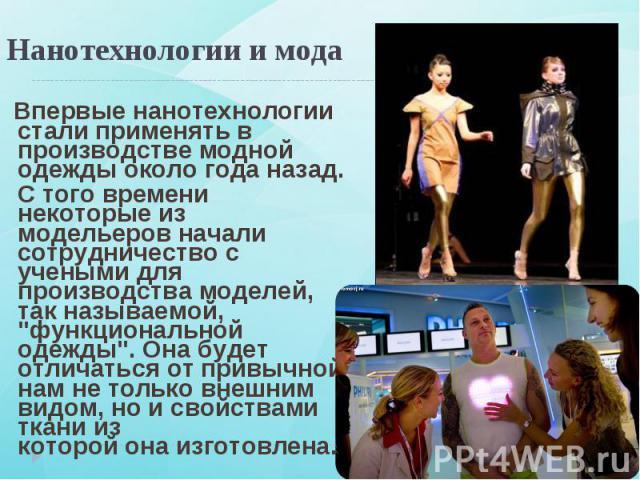Впервые нанотехнологии стали применять в производстве модной одежды около года назад. Впервые нанотехнологии стали применять в производстве модной одежды около года назад. С того времени некоторые из модельеров начали сотрудничество с учеными для пр…