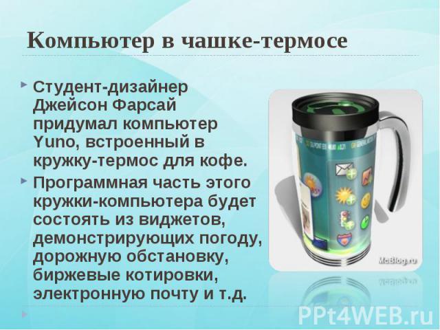 Студент-дизайнер Джейсон Фарсай придумал компьютер Yuno, встроенный в кружку-термос для кофе. Студент-дизайнер Джейсон Фарсай придумал компьютер Yuno, встроенный в кружку-термос для кофе. Программная часть этого кружки-компьютера будет состоять из в…