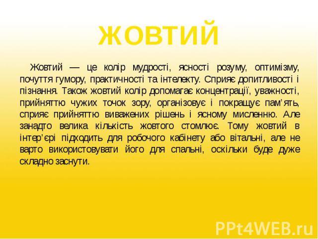 ЖОВТИЙ Жовтий — це колір мудрості, ясності розуму, оптимізму, почуття гумору, практичності та інтелекту. Сприяє допитливості і пізнання. Також жовтий колір допомагає концентрації, уважності, прийняттю чужих точок зору, організовує і покращує пам'ять…