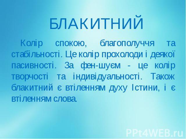 БЛАКИТНИЙ Колір спокою, благополуччя та стабільності. Це колір прохолоди і деякої пасивності. За фен-шуєм - це колір творчості та індивідуальності. Також блакитний є втіленням духу Істини, і є втіленням слова.