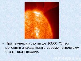 При температурах вище 10000 °С всі речовини знаходяться в своєму четвертому стан
