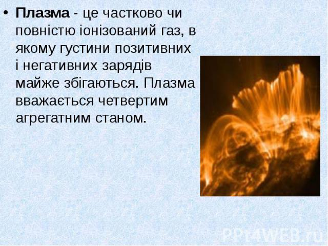 Плазма - це частково чи повністю іонізований газ, в якому густини позитивних і негативних зарядів майже збігаються. Плазма вважається четвертим агрегатним станом. Плазма - це частково чи повністю іонізований газ, в якому густини позитивних і негатив…