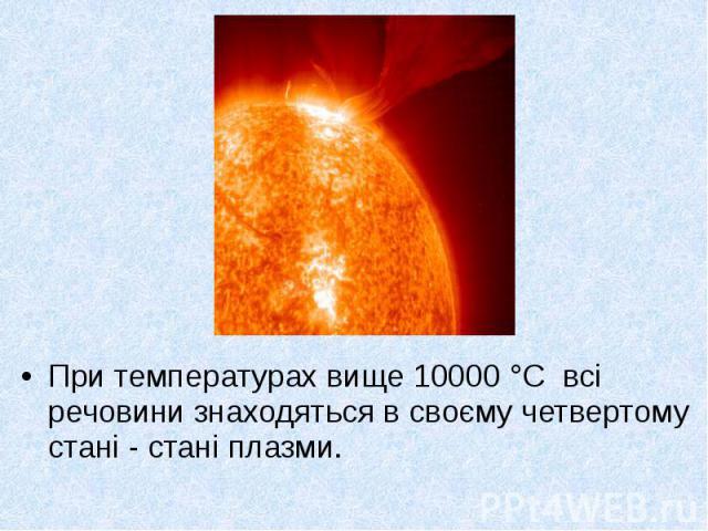 При температурах вище 10000 °С всі речовини знаходяться в своєму четвертому стані - стані плазми. При температурах вище 10000 °С всі речовини знаходяться в своєму четвертому стані - стані плазми.