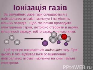 Іонізація газів За звичайних умов гази складаються з нейтральних атомів і молеку