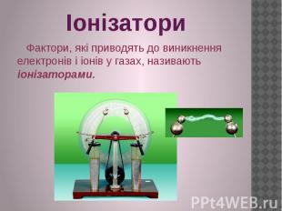 Іонізатори Фактори, які приводять до виникнення електронів і іонів у газах, нази