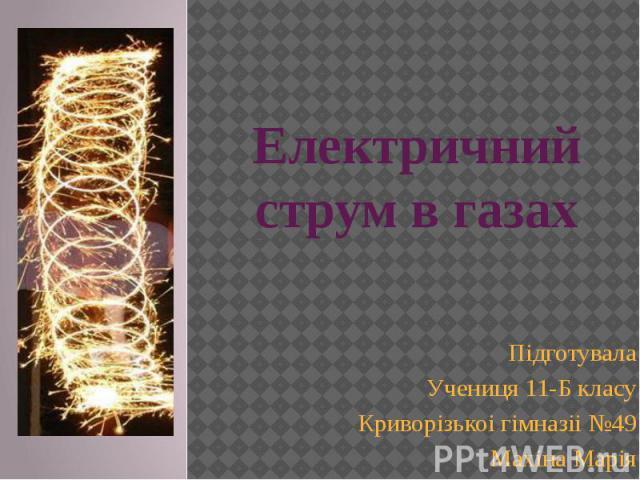 Електричний струм в газах Підготувала Учениця 11-Б класу Криворізькоі гімназіі №49 Махіна Марія