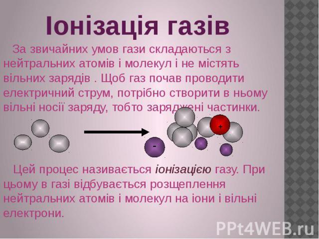Іонізація газів За звичайних умов гази складаються з нейтральних атомів і молекул і не містять вільних зарядів . Щоб газ почав проводити електричний струм, потрібно створити в ньому вільні носії заряду, тобто заряджені частинки. Цей процес називаєть…