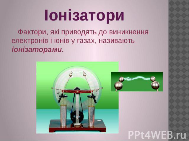 Іонізатори Фактори, які приводять до виникнення електронів і іонів у газах, називають іонізаторами.