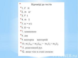 Відповіді до тестів Відповіді до тестів 1. F Н 2. m кг 3. F t 4. m ῡ 5. кг • м/с