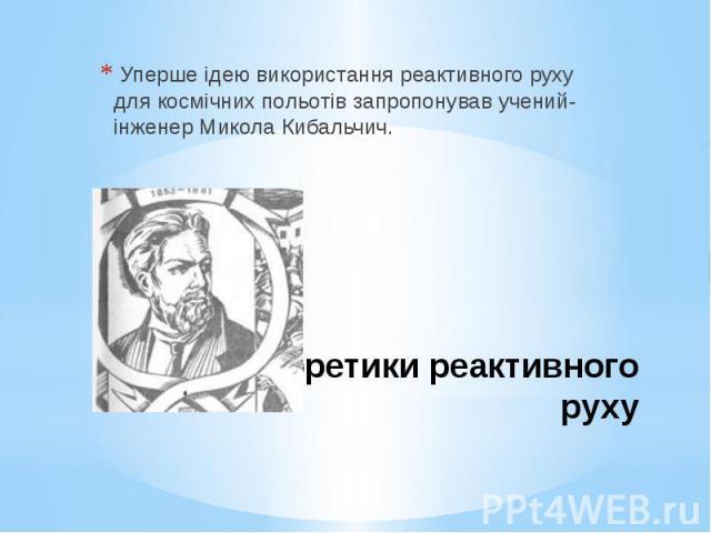 Теоретики реактивного руху Уперше ідею використання реактивного руху для космічних польотів запропонував учений-інженер Микола Кибальчич.