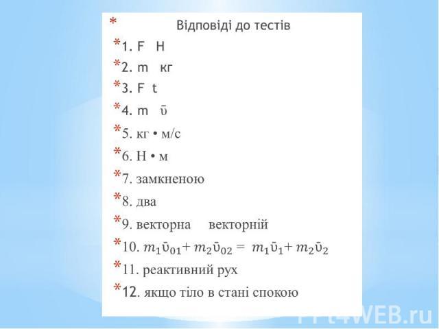Відповіді до тестів Відповіді до тестів 1. F Н 2. m кг 3. F t 4. m ῡ 5. кг • м/с 6. Н • м 7. замкненою 8. два 9. векторна векторній 10. + = + 11. реактивний рух 12. якщо тіло в стані спокою