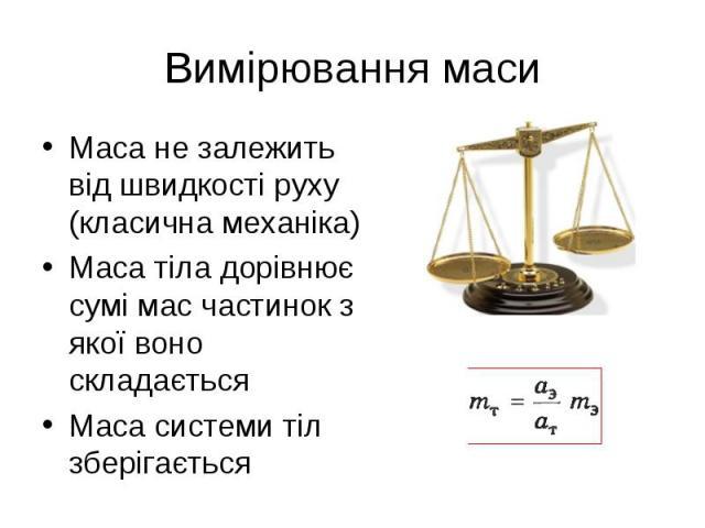 Маса не залежить від швидкості руху (класична механіка) Маса не залежить від швидкості руху (класична механіка) Маса тіла дорівнює сумі мас частинок з якої воно складається Маса системи тіл зберігається