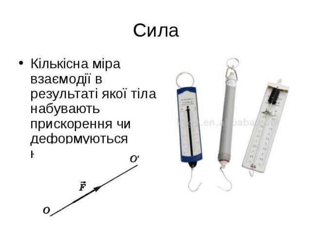 Кількісна міра взаємодії в результаті якої тіла набувають прискорення чи деформуються називають силою Кількісна міра взаємодії в результаті якої тіла набувають прискорення чи деформуються називають силою