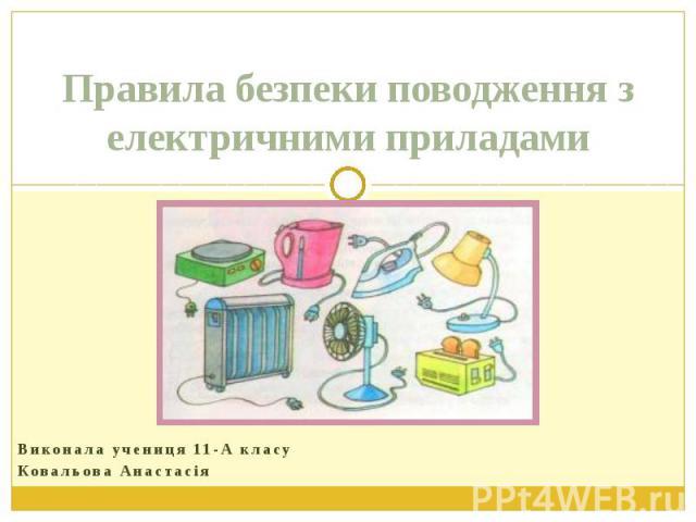 Правила безпеки поводження з електричними приладами Виконала учениця 11-А класу Ковальова Анастасія