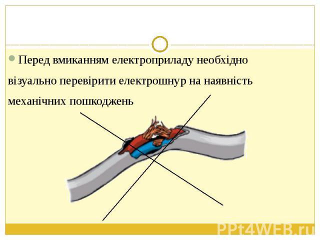Перед вмиканням електроприладу необхідно Перед вмиканням електроприладу необхідно візуально перевірити електрошнур на наявність механічних пошкоджень