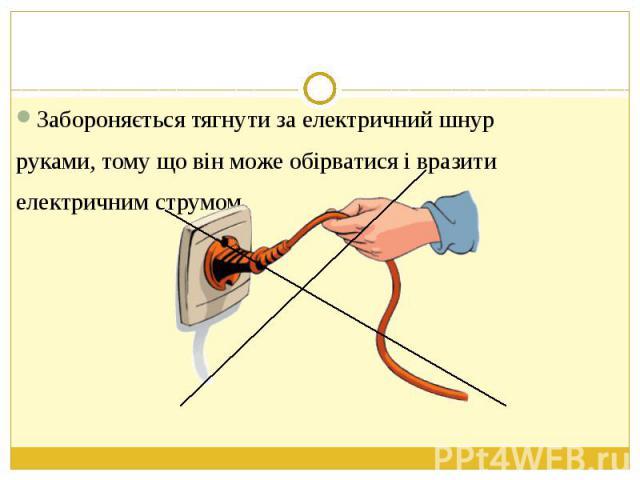 Забороняється тягнути за електричний шнур Забороняється тягнути за електричний шнур руками, тому що він може обірватися і вразити електричним струмом