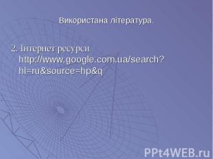 2. Інтернет ресурси http://www.google.com.ua/search?hl=ru&source=hp&q 2.