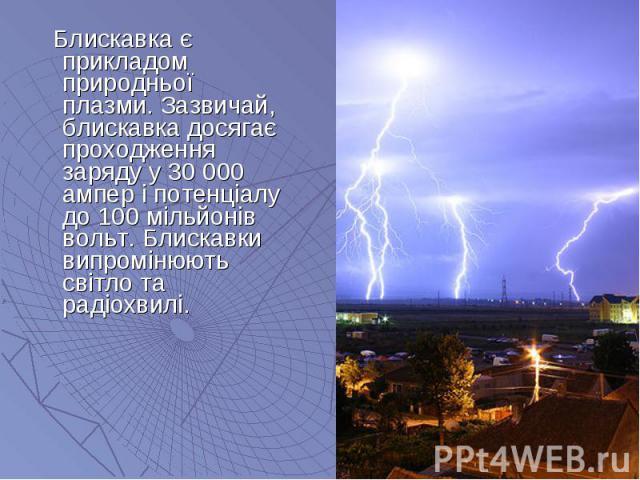 Блискавка є прикладом природньої плазми. Зазвичай, блискавка досягає проходження заряду у 30 000 ампер і потенціалу до 100 мільйонів вольт. Блискавки випромінюють світло та радіохвилі. Блискавка є прикладом природньої плазми. Зазвичай, блискавка дос…