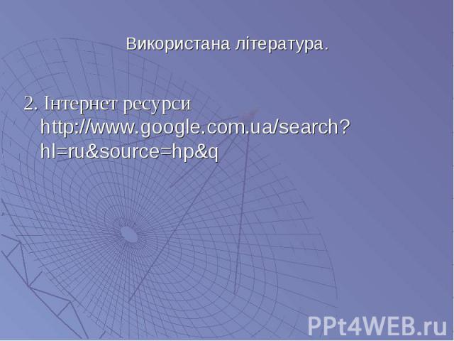 2. Інтернет ресурси http://www.google.com.ua/search?hl=ru&source=hp&q 2. Інтернет ресурси http://www.google.com.ua/search?hl=ru&source=hp&q