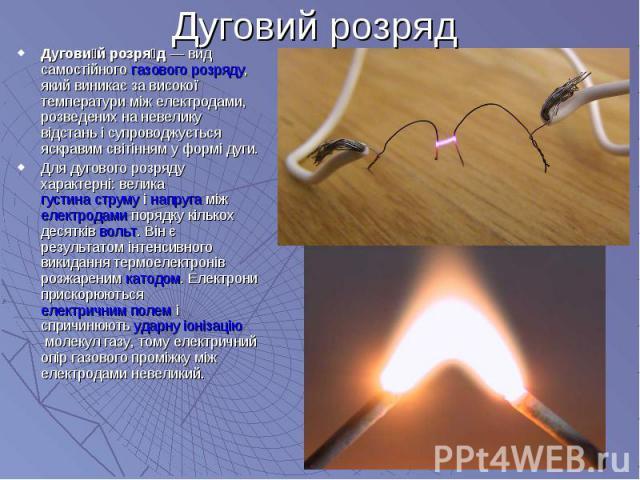 Дугови й розря д— вид самостійногогазового розряду, який виникає за високої температури між електродами, розведених на невелику відстань і супроводжується яскравим світінням у формі дуги. Дугови й розря д— вид самостійногогаз…