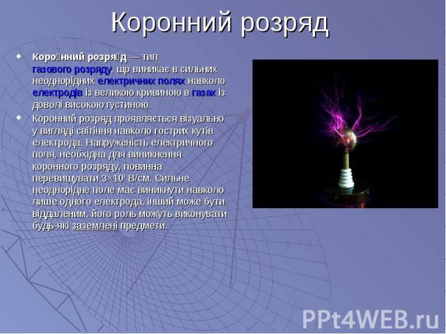 Коро нний розря д— типгазового розряду, що виникає в сильних неодноріднихелектричних поляхнавколоелектродівіз великою кривиною вгазахіз доволі високоюгустиною. Коро нний розря д— типг…