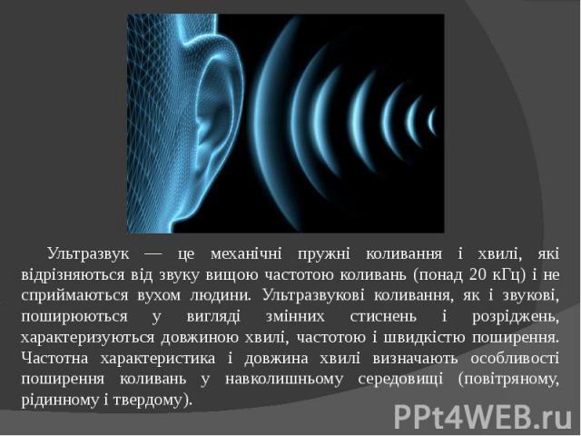 Ультразвук — це механічні пружні коливання і хвилі, які відрізняються від звуку вищою частотою коливань (понад 20 кГц) і не сприймаються вухом людини. Ультразвукові коливання, як і звукові, поширюються у вигляді змінних стиснень і розріджень, характ…