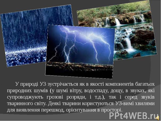 У природі УЗ зустрічається як в якості компонентів багатьох природних шумів (у шумі вітру, водоспаду, дощу, в звуках, які супроводжують грозові розряди, і т.д.), так і серед звуків тваринного світу. Деякі тварини користуються УЗ-вимі хвилями для вия…