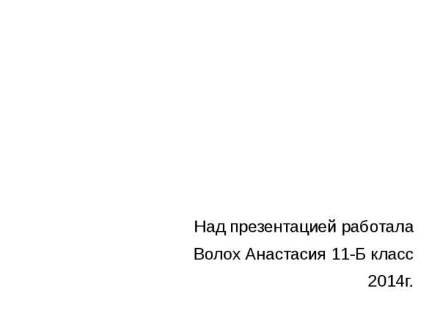 Над презентацией работала Волох Анастасия 11-Б класс 2014г.