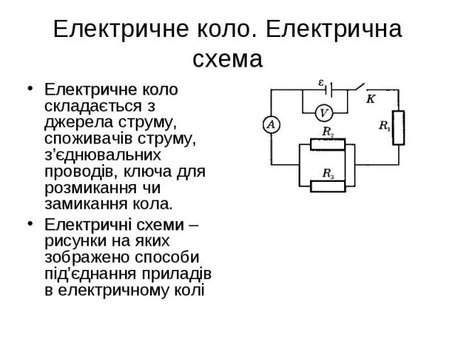 Електричне коло складається з джерела струму, споживачів струму, з'єднювальних проводів, ключа для розмикання чи замикання кола. Електричне коло складається з джерела струму, споживачів струму, з'єднювальних проводів, ключа для розмикання чи замикан…