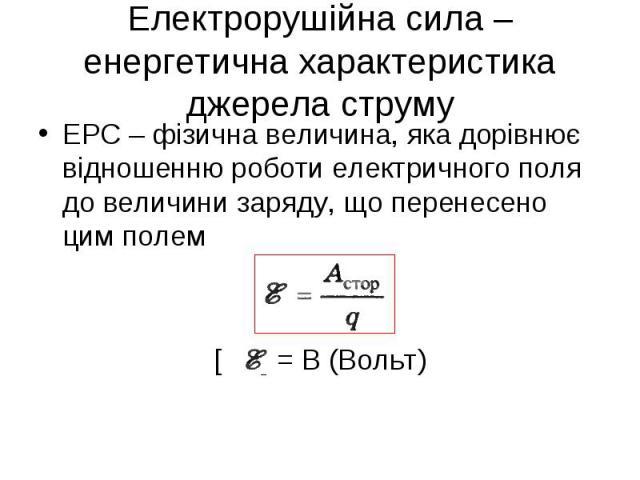 ЕРС – фізична величина, яка дорівнює відношенню роботи електричного поля до величини заряду, що перенесено цим полем ЕРС – фізична величина, яка дорівнює відношенню роботи електричного поля до величини заряду, що перенесено цим полем [ ] = В (Вольт)
